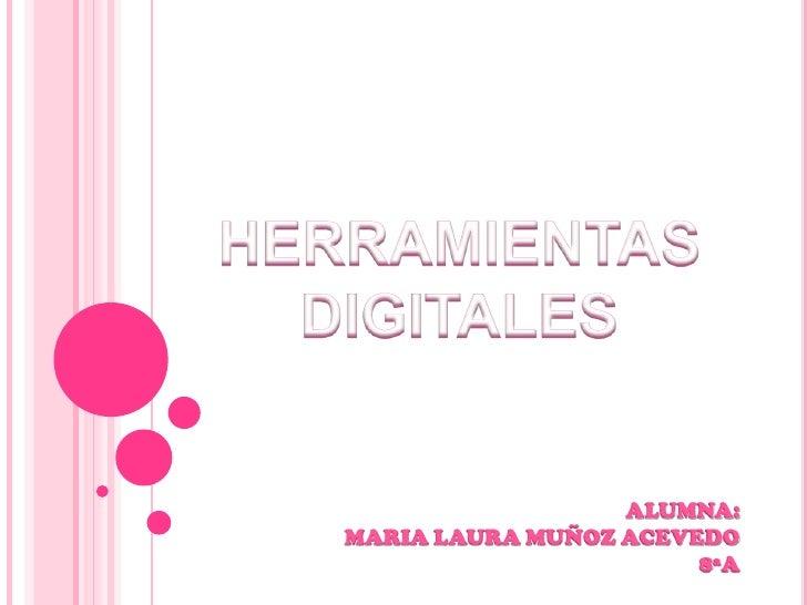 HERRAMIENTAS<br />DIGITALES <br />ALUMNA:<br />MARIA LAURA MUÑOZ ACEVEDO<br />8ªA<br />