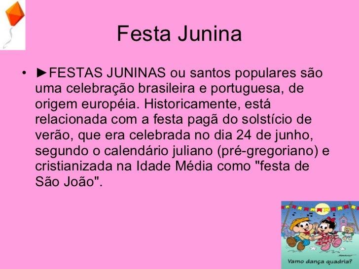 Festa Junina <ul><li>► FESTAS JUNINAS ou santos populares são uma celebração brasileira e portuguesa, de origem européia. ...