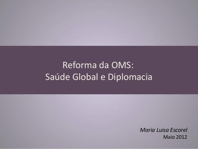 Reforma da OMS:Saúde Global e Diplomacia                      Maria Luisa Escorel                               Maio 2012