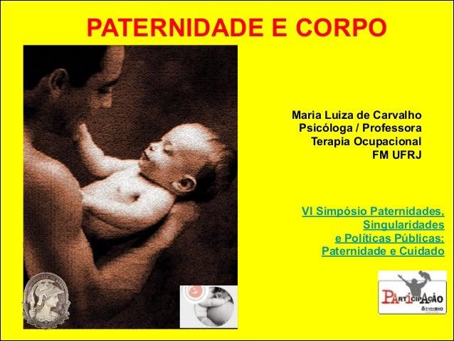 !  PATERNIDADE E CORPO  Maria Luiza de Carvalho  Psicóloga / Professora  Terapia Ocupacional  FM UFRJ  VI Simpósio Paterni...