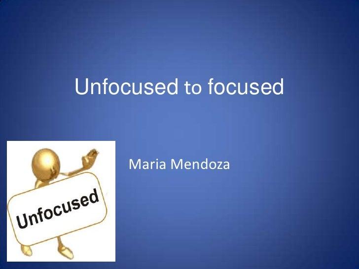 Unfocused to focused<br />Maria Mendoza<br />