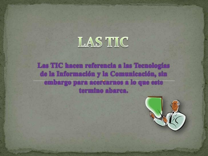 LAS TIC<br />Las TIC hacen referencia a las Tecnologías de la Información y la Comunicación, sin embargo para acercarnos a...