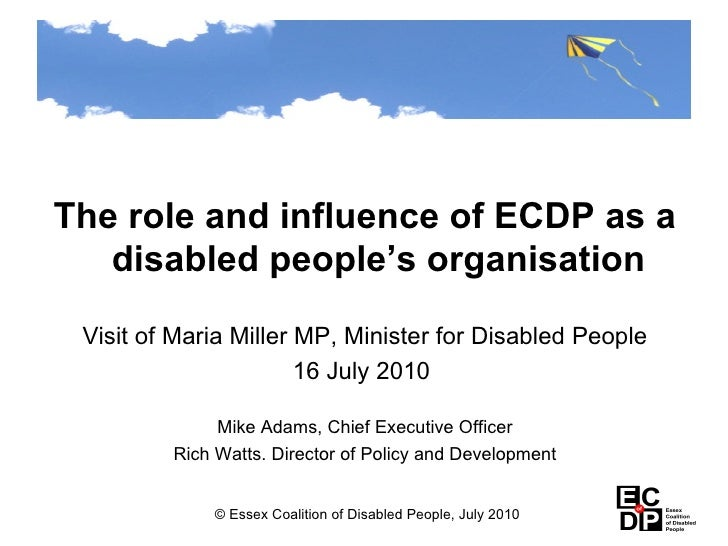 <ul><li>The role and influence of ECDP as a disabled people's organisation </li></ul><ul><li>Visit of Maria Miller MP, Min...