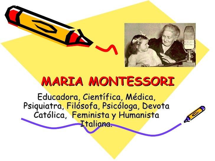 MARIA MONTESSORI Educadora, Científica, Médica, Psiquiatra, Filósofa, Psicóloga, Devota Católica,  Feminista y Humanista I...