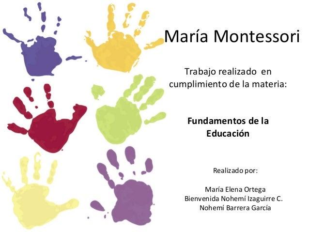 Trabajo realizado encumplimiento de la materia:Fundamentos de laEducaciónMaría MontessoriRealizado por:María Elena OrtegaB...