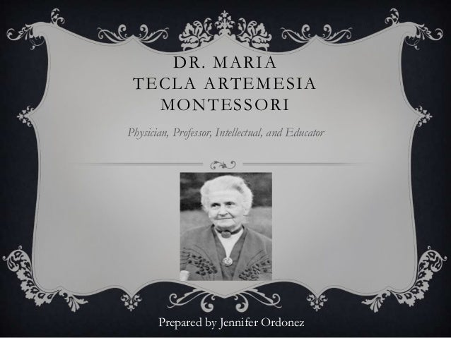DR. MARIA TECLA ARTEMESIA MONTESSORI Physician, Professor, Intellectual, and Educator Prepared by Jennifer Ordonez