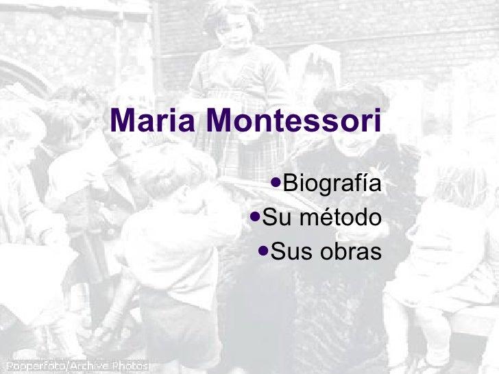 Maria Montessori <ul><li>Biografía </li></ul><ul><li>Su método </li></ul><ul><li>Sus obras </li></ul>