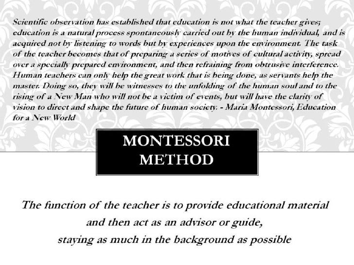 montessori method of education essay The role of the montessori teacher extracts from this essay explores the following statement, the teacher must bring hold himself in check, and taking his lead from the child, feel proud if he can understand and follow him through the methods of new education discovered by maria.