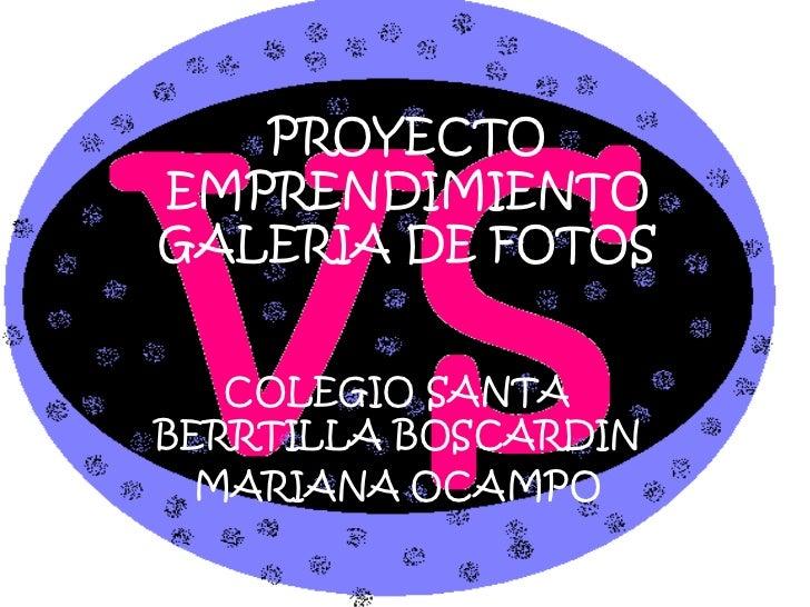 PROYECTO EMPRENDIMIENTO GALERIA DE FOTOS<br />COLEGIO SANTA BERRTILLA BOSCARDIN<br />MARIANA OCAMPO<br />