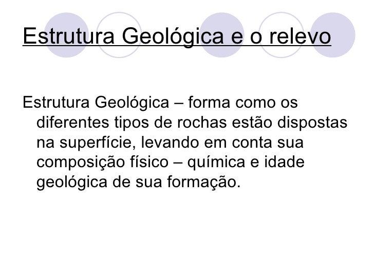Estrutura Geológica e o relevo <ul><li>Estrutura Geológica – forma como os diferentes tipos de rochas estão dispostas na s...