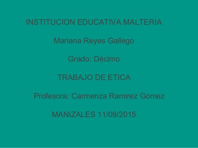 INSTITUCION EDUCATIVA MALTERIA Mariana Reyes Gallego Grado: Décimo TRABAJO DE ETICA Profesora: Carmenza Ramirez Gomez MANI...