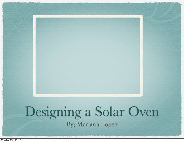 Designing a Solar OvenBy; Mariana LopezMonday, May 20, 13