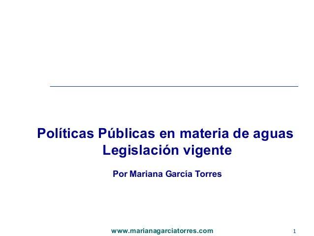 Políticas Públicas en materia de aguas          Legislación vigente           Por Mariana García Torres           www.mari...