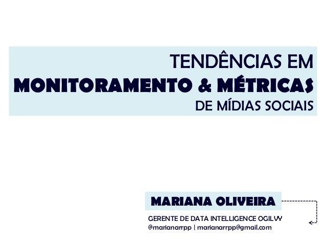 TENDÊNCIAS EM MONITORAMENTO & MÉTRICAS DE MÍDIAS SOCIAIS MARIANA OLIVEIRA GERENTE DE DATA INTELLIGENCE OGILVY @marianarrpp...