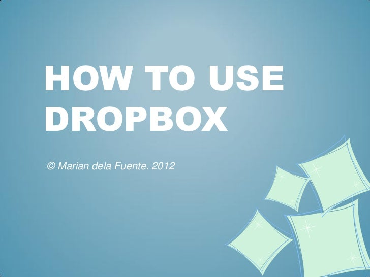 HOW TO USEDROPBOX© Marian dela Fuente. 2012