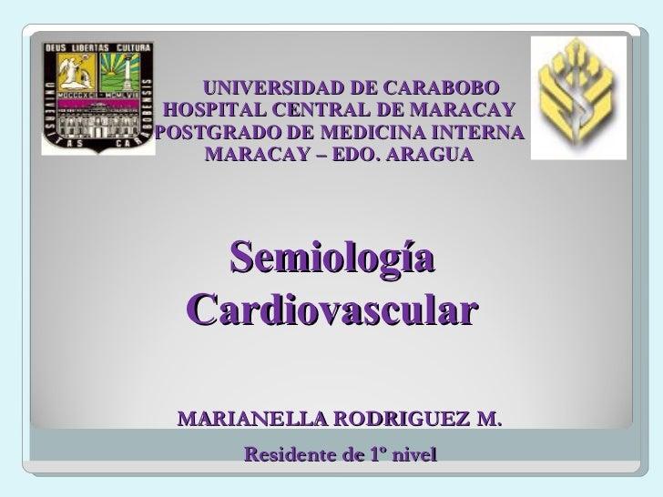 UNIVERSIDAD DE CARABOBO HOSPITAL CENTRAL DE MARACAY POSTGRADO DE MEDICINA INTERNA MARACAY – EDO. ARAGUA Semiología Cardiov...