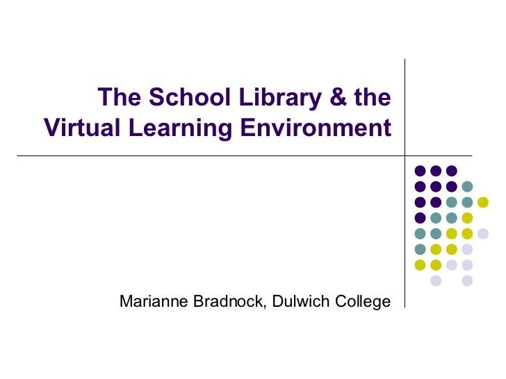 The School Library & the Virtual Learning Environment Marianne Bradnock, Dulwich College