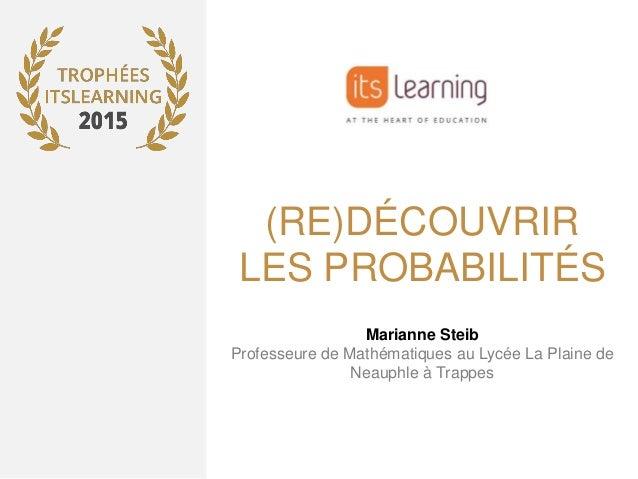 (RE)DÉCOUVRIR LES PROBABILITÉS Marianne Steib Professeure de Mathématiques au Lycée La Plaine de Neauphle à Trappes
