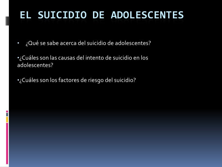 EL SUICIDIO DE ADOLESCENTES•   ¿Qué se sabe acerca del suicidio de adolescentes?•¿Cuáles son las causas del intento de sui...