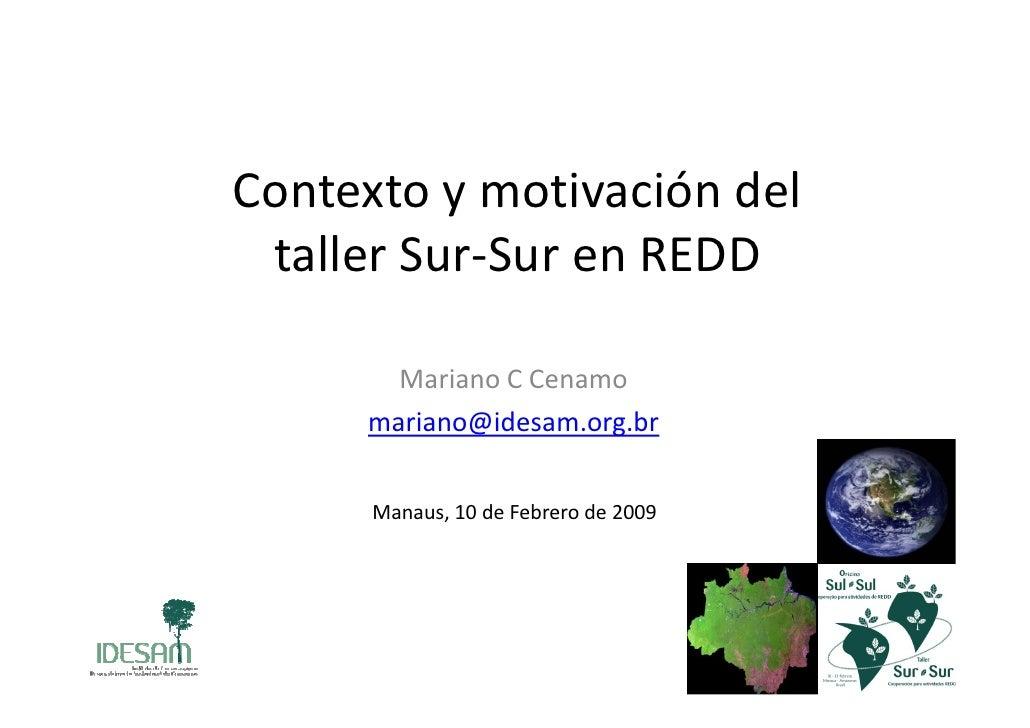 Contexto y motivación del  taller Sur-Sur en REDD         Mariano C Cenamo      mariano@idesam.org.br         Manaus, 10 d...