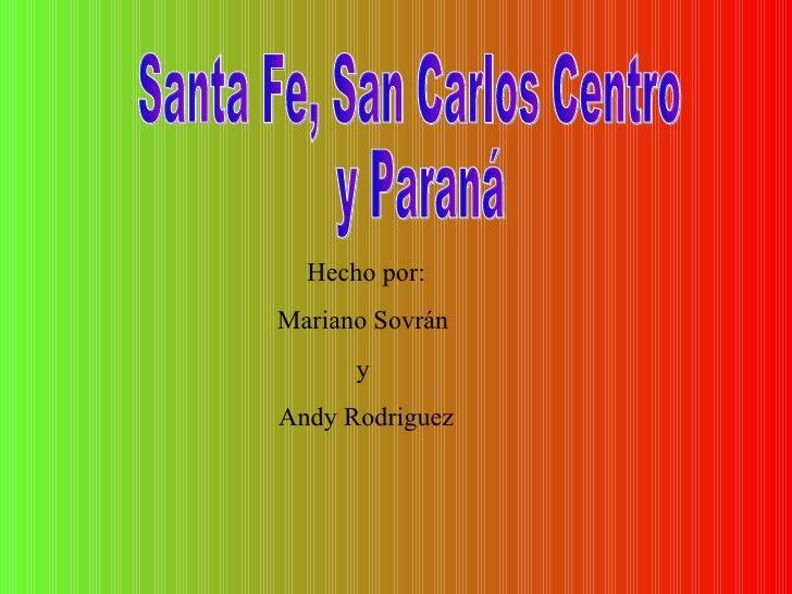 Santa Fe, San Carlos Centro y Paraná Hecho por: Mariano Sovrán  y  Andy Rodriguez