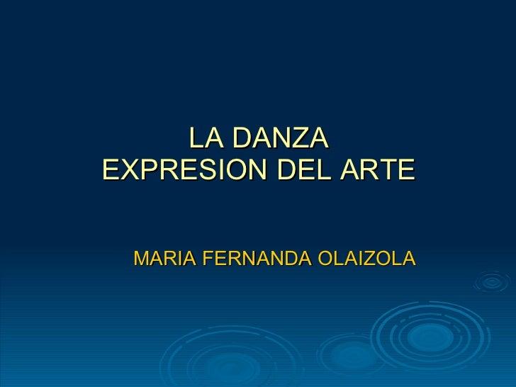 LA DANZA EXPRESION DEL ARTE <ul><li>MARIA FERNANDA OLAIZOLA </li></ul>