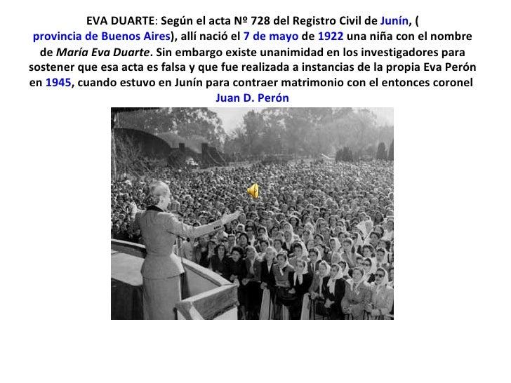 EVA DUARTE :  Según el acta Nº 728 del Registro Civil de Junín , ( provincia de Buenos Aires ), allí nació el 7 de mayo ...