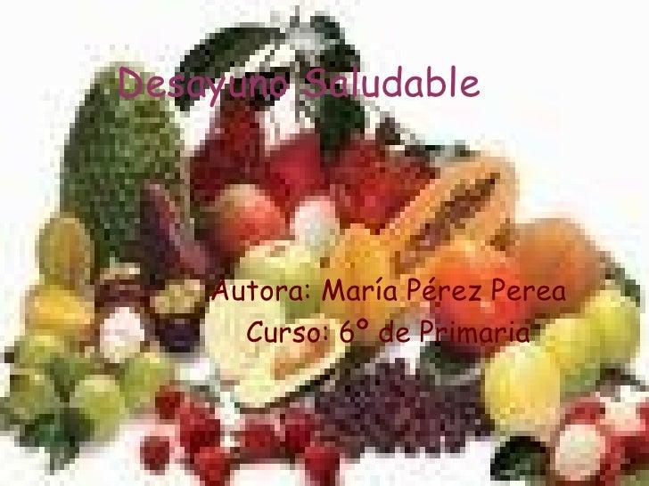 Desayuno   Saludable Autora: María Pérez Perea Curso: 6º de Primaria
