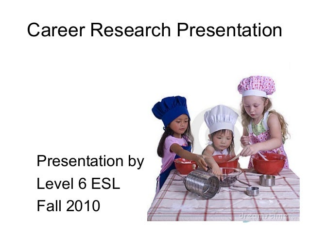 Career Research Presentation Presentation by Level 6 ESL Fall 2010
