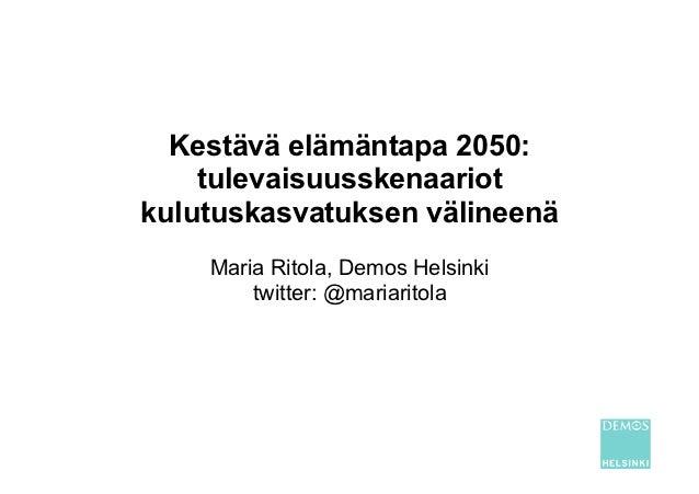 Kestävä elämäntapa 2050:    tulevaisuusskenaariotkulutuskasvatuksen välineenä    Maria Ritola, Demos Helsinki        twitt...
