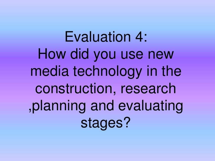 Evaluation 4:How did you use new media technology in the construction, research ,planning and evaluating stages? <br />