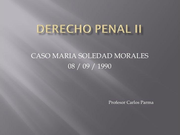 CASO MARIA SOLEDAD MORALES 08 / 09 / 1990 Profesor Carlos Parma