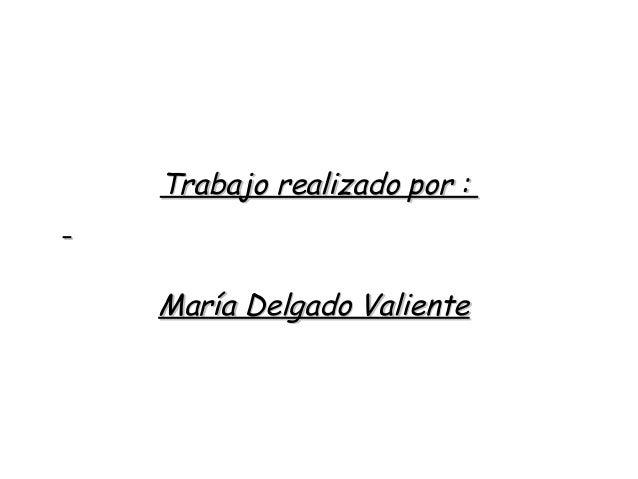 Trabajo realizado por :Trabajo realizado por : María Delgado ValienteMaría Delgado Valiente