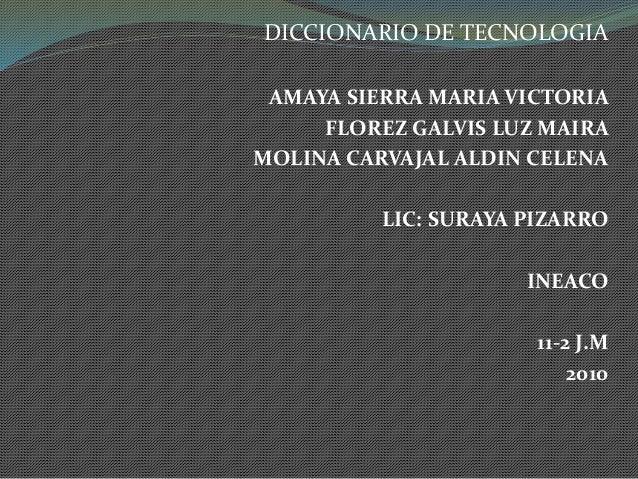 DICCIONARIO DE TECNOLOGIA AMAYA SIERRA MARIA VICTORIA FLOREZ GALVIS LUZ MAIRA MOLINA CARVAJAL ALDIN CELENA LIC: SURAYA PIZ...