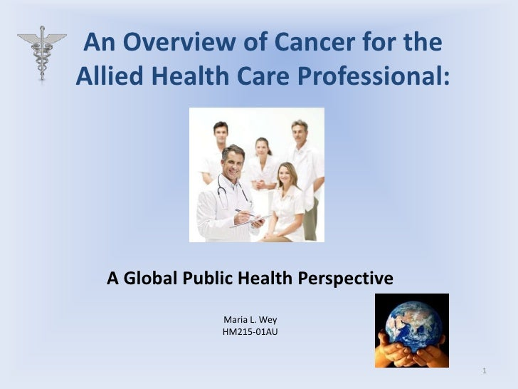 An Overview of Cancer for the Allied Health Care Professional:<br />A Global Public Health Perspective<br />Maria L. Wey<b...