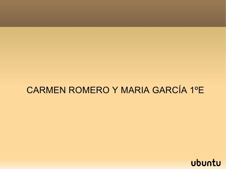 <ul><ul><li>CARMEN ROMERO Y MARIA GARCÍA 1ºE </li></ul></ul>