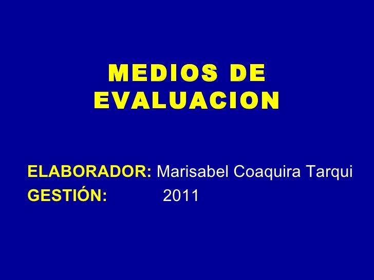 MEDIOS DE EVALUACION ELABORADOR:  Marisabel Coaquira Tarqui GESTIÓN:   2011