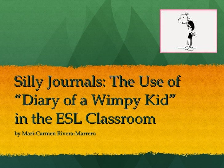 "Silly Journals: The Use of ""Diary of a Wimpy Kid"" in the ESL Classroom by Mari-Carmen Rivera-Marrero"