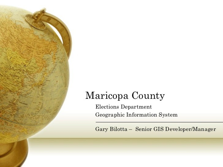 Maricopa County Elections Department Geographic Information System Gary Bilotta –  Senior GIS Developer/Manager