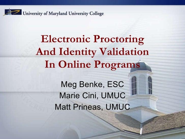 Electronic Proctoring And Identity Validation In Online Programs Meg Benke, ESC Marie Cini, UMUC Matt Prineas, UMUC