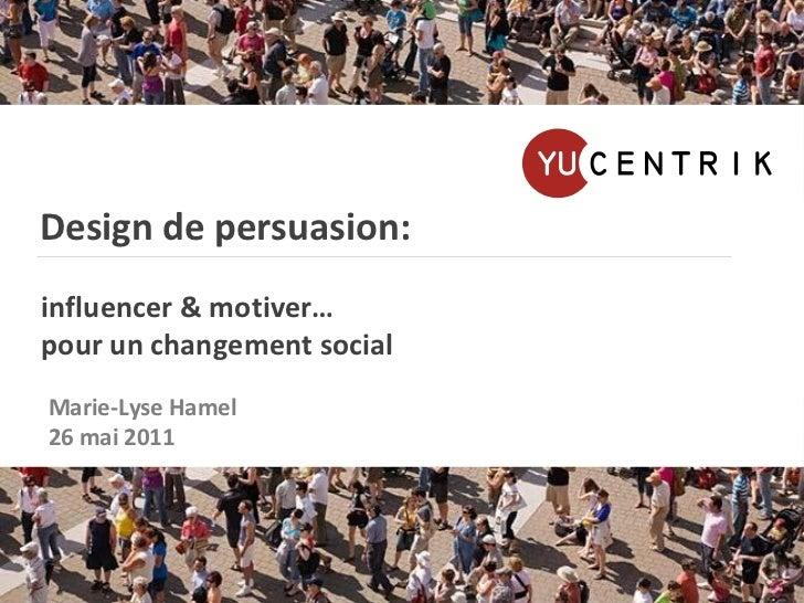 Design de persuasion:   influencer & motiver…   pour un changement social Marie-Lyse Hamel 26 mai 2011