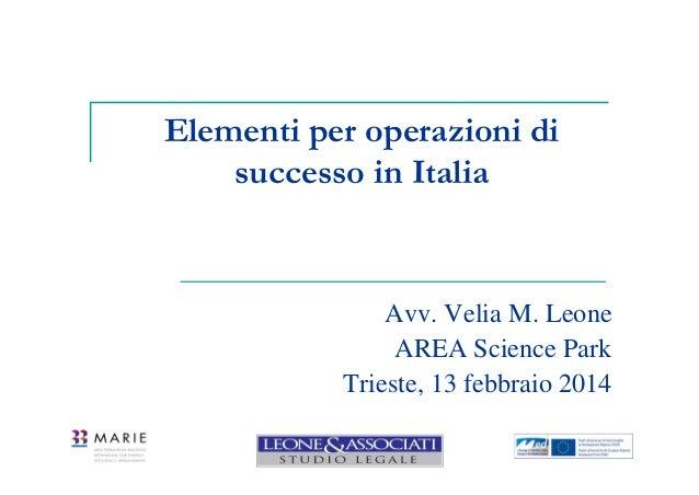 Elementi per operazioni di successo in Italia  Avv. Velia M. Leone AREA Science Park Trieste, 13 febbraio 2014