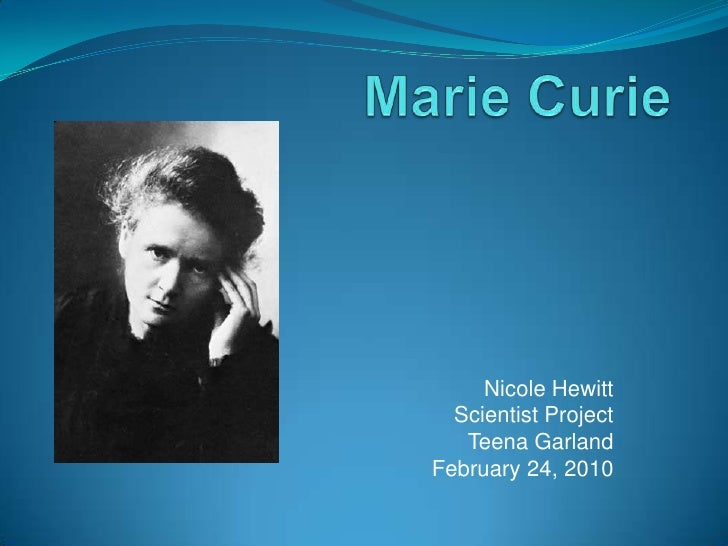 Marie Curie<br />Nicole Hewitt<br />   Scientist Project<br />Teena Garland<br />February 24, 2010 <br />