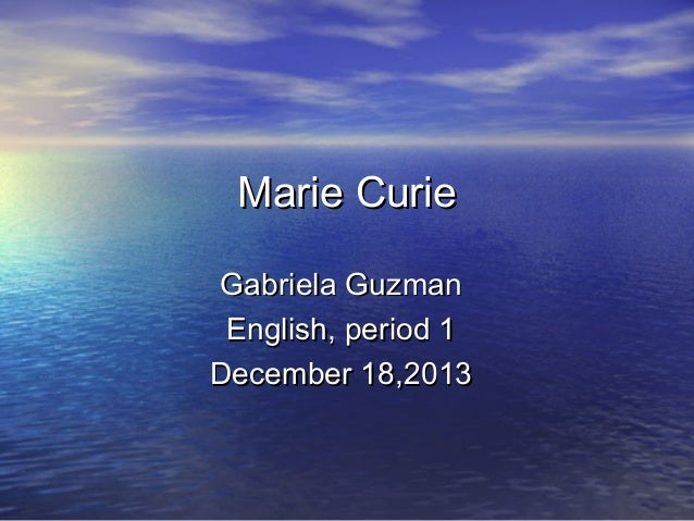 Marie Curie Gabriela Guzman English, period 1 December 18,2013