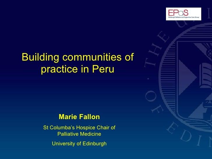 Building communities of practice in Peru Marie Fallon St Columba's Hospice Chair of Palliative Medicine University of Edin...