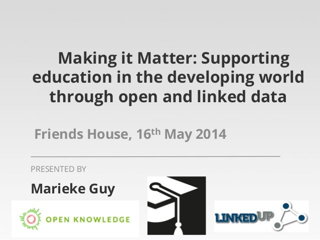 Making it Matter: Supporting education in the developing world through open and linked data Friends House, 16th May 2014 M...