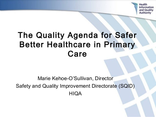 The Quality Agenda for Safer Better Healthcare in Primary Care Marie Kehoe-O'Sullivan, Director Safety and Quality Improve...