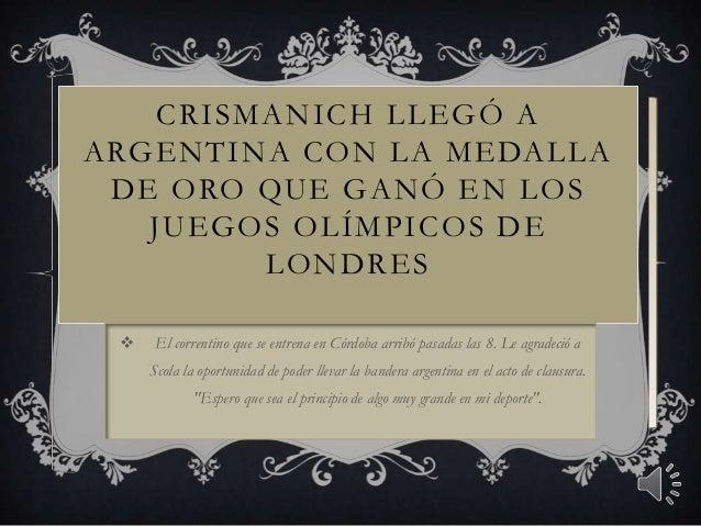 CRISMANICH LLEGÓ A ARGENTINA CON LA MEDALLA DE ORO QUE GANÓ EN LOS JUEGOS OLÍMPICOS DE LONDRES  El correntino que se entr...