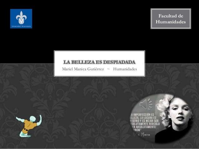 Facultad de Humanidades  LA BELLEZA ES DESPIADADA Mariel Manica Gutiérrez ~ Humanidades