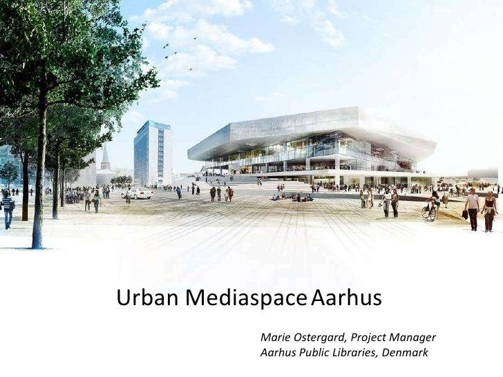 Urban MediaspaceAarhus<br />Marie Ostergard, Project Manager<br />Aarhus Public Libraries, Denmark<br />